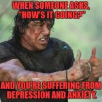 "Thumbs Up Rambo | WHEN SOMEONE ASKS, ""HOW'S IT GOING?"" AND YOU'RE SUFFERING FROM DEPRESSION AND ANXIETY. 