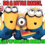 Minion party despicable me | DO A LITTLE DANCE, DRINK A LOT OF RUM, FALL DOWN TONIGHT. | image tagged in minion party despicable me | made w/ Imgflip meme maker