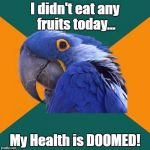Fruit Week Dec 10-16. A Benjamin Tanner Event. | I didn't eat any fruits today... My Health is DOOMED! | image tagged in memes,paranoid parrot | made w/ Imgflip meme maker