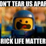 Lego movie benny | DON'T TEAR US APART BRICK LIFE MATTERS | image tagged in lego movie benny | made w/ Imgflip meme maker