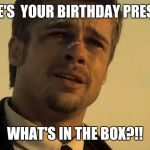 BRAD PITT SE7EN | HERE'S  YOUR BIRTHDAY PRESENT WHAT'S IN THE BOX?!! | image tagged in brad pitt se7en | made w/ Imgflip meme maker
