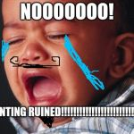 Unhappy Baby Meme | NOOOOOOO! MY PAINTING RUINED!!!!!!!!!!!!!!!!!!!!!!!!!!!!!!!!!! | image tagged in memes,unhappy baby | made w/ Imgflip meme maker