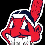 Cleveland Indians rnc Republican convention 2016 | WE DIDNT CHOKE... THE CUBS GOT ON A ROLL | image tagged in cleveland indians rnc republican convention 2016 | made w/ Imgflip meme maker