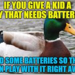 Even if they're cheap ones... | IF YOU GIVE A KID A TOY THAT NEEDS BATTERIES ADD SOME BATTERIES SO THEY CAN PLAY WITH IT RIGHT AWAY | image tagged in memes,actual advice mallard,christmas,toys,batteries,batteries not included | made w/ Imgflip meme maker