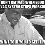 Why Won't This Work Right?! | DON'T GET MAD WHEN YOUR HVAC SYSTEM STOPS WORKING WHEN WE TOLD YOU TO GET IT FIXED | image tagged in why won't this work right | made w/ Imgflip meme maker