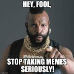 Mr T Pity The Fool Meme | HEY, FOOL, STOP TAKING MEMES SERIOUSLY! | image tagged in memes,mr t pity the fool | made w/ Imgflip meme maker