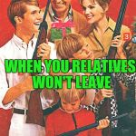Christmas Guns | WHEN YOU RELATIVES WON'T LEAVE | image tagged in christmas guns | made w/ Imgflip meme maker