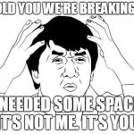 Jackie Chan WTF Meme | I TOLD YOU WE'RE BREAKING UP I NEEDED SOME SPACE. IT'S NOT ME. IT'S YOU. | image tagged in memes,jackie chan wtf | made w/ Imgflip meme maker