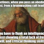 god template | Sometimes, when you pass an obedience test, from a brainwashing cult leader, You have to flunk an intelligence test showing a total lack of  | image tagged in god template | made w/ Imgflip meme maker