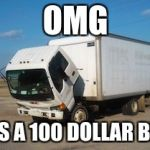 Okay Truck Meme | OMG IT'S A 100 DOLLAR BILL | image tagged in memes,okay truck | made w/ Imgflip meme maker
