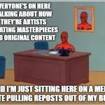 They're memes, people. They aren't works of art that took weeks to create. | EVERYONE'S ON HERE TALKING ABOUT HOW THEY'RE ARTISTS CREATING MASTERPIECES AND ORIGINAL CONTENT AND I'M JUST SITTING HERE ON A MEME SITE PUL | image tagged in memes,spiderman computer desk,spiderman | made w/ Imgflip meme maker