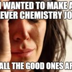 First World Problems Meme | I WANTED TO MAKE A CLEVER CHEMISTRY JOKE BUT ALL THE GOOD ONES ARGON | image tagged in memes,first world problems | made w/ Imgflip meme maker