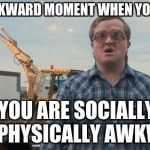 Trailer Park Boys Bubbles Meme | THAT AWKWARD MOMENT WHEN YOU REALIZE YOU ARE SOCIALLY AND PHYSICALLY AWKWARD | image tagged in memes,trailer park boys bubbles | made w/ Imgflip meme maker