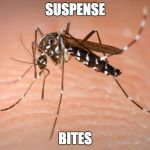 mosquito  | SUSPENSE BITES | image tagged in mosquito | made w/ Imgflip meme maker