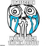 Derp happy crying | UR REACTION WHEN U REACH THE MIN. PAYOUT | image tagged in derp happy crying | made w/ Imgflip meme maker