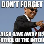 Cool Obama Meme | DON'T FORGET I ALSO GAVE AWAY U.S. CONTROL OF THE INTERNET | image tagged in memes,cool obama | made w/ Imgflip meme maker