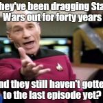 I was done with Star Wars after Jar-Jar Binks and baby Darth Vader.  | They've been dragging Star Wars out for forty years and they still haven't gotten to the last episode yet? | image tagged in memes,picard wtf,star wars | made w/ Imgflip meme maker