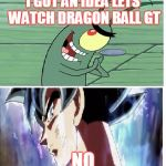 Dragon Ball Super Meme | I GOT AN IDEA LETS WATCH DRAGON BALL GT NO | image tagged in dragon ball super meme | made w/ Imgflip meme maker