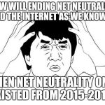 "Jackie Chan WTF Meme | HOW WILL ENDING NET NEUTRALITY ""END THE INTERNET AS WE KNOW IT"" WHEN NET NEUTRALITY ONLY EXISTED FROM 2015-2017? 