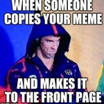 Michael Phelps Death Stare Meme | WHEN SOMEONE COPIES YOUR MEME AND MAKES IT TO THE FRONT PAGE | image tagged in memes,michael phelps death stare | made w/ Imgflip meme maker