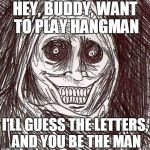 Unwanted House Guest Meme | HEY, BUDDY, WANT TO PLAY HANGMAN I'LL GUESS THE LETTERS, AND YOU BE THE MAN | image tagged in memes,unwanted house guest | made w/ Imgflip meme maker