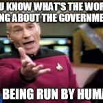 Picard Wtf Meme | YOU KNOW WHAT'S THE WORST THING ABOUT THE GOVERNMENT? IT'S BEING RUN BY HUMANS | image tagged in memes,picard wtf | made w/ Imgflip meme maker