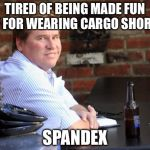 Don't ask, You Might Get What You Wish For | TIRED OF BEING MADE FUN OF FOR WEARING CARGO SHORTS SPANDEX | image tagged in memes,fat,short,spandex,dreams,punk | made w/ Imgflip meme maker