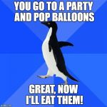 Socially Awkward Penguin Meme | YOU GO TO A PARTY AND POP BALLOONS GREAT, NOW I'LL EAT THEM! | image tagged in memes,socially awkward penguin | made w/ Imgflip meme maker