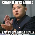 Why is the North Korean YouTube channel banned? | WHEN YOUR YOUTUBE CHANNEL GETS BANNED IS MY PROPAGANDA REALLY THAT PERSUASIVE? | image tagged in kim jong un | made w/ Imgflip meme maker