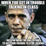 Pissed Off Obama Meme | WHEN YOU GET IN TROUBLE TALKING IN CLASS BUT YOU WERE THE ONE TRYING TO GET YOUR FRIENDS TO STOP TALKING | image tagged in memes,pissed off obama | made w/ Imgflip meme maker