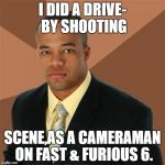 Successful Black Man Meme | I DID A DRIVE- BY SHOOTING SCENE,AS A CAMERAMAN ON FAST & FURIOUS 6. | image tagged in memes,successful black man | made w/ Imgflip meme maker