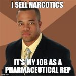 Successful Black Man Meme | I SELL NARCOTICS IT'S MY JOB AS A PHARMACEUTICAL REP | image tagged in memes,successful black man | made w/ Imgflip meme maker