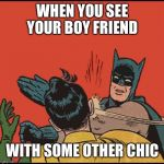 batman slapping robin no bubbles | WHEN YOU SEE YOUR BOY FRIEND WITH SOME OTHER CHIC | image tagged in batman slapping robin no bubbles | made w/ Imgflip meme maker