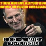 Steve Jobs Meme | ONLY THOSE WHO HAVE SEEN YOUR STRUGGLE KNOW ONLY THE VALUE OF YOUR SUCCESS. . . FOR OTHERS, YOU ARE ONLY A LUCKY PERSON ! ! ?! | image tagged in memes,steve jobs | made w/ Imgflip meme maker