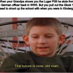The future is now, old man | When your Grandpa shows you the Luger P08 he stole from a German officer back in WWII. But you pull out the Glock 18 you used to shoot up th | image tagged in dank memes,school shooting,the future is now old man | made w/ Imgflip meme maker