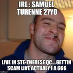 Good Guy Greg Meme | IRL : SAMUEL TURENNE 27YO LIVE IN STE-THERESE QC....GETTIN SCAM LIVE ACTUALY I A GGG | image tagged in memes,good guy greg | made w/ Imgflip meme maker