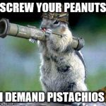 Bazooka Squirrel Meme | SCREW YOUR PEANUTS I DEMAND PISTACHIOS | image tagged in memes,bazooka squirrel | made w/ Imgflip meme maker