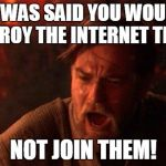 You Were The Chosen One (Star Wars) Meme | IT WAS SAID YOU WOULD DESTROY THE INTERNET TROLLS NOT JOIN THEM! | image tagged in memes,you were the chosen one star wars | made w/ Imgflip meme maker