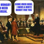 Washington still pissed off at the slow pace of the Constitutional Convention | WE'RE HUNGRY AND NEED A BREAK. COME OVER HERE.  I HAVE A HERTZ DONUT FOR YOU. | image tagged in memes,george washington,washington,constitutional convention | made w/ Imgflip meme maker