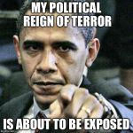 Pissed Off Obama Meme | MY POLITICAL REIGN OF TERROR IS ABOUT TO BE EXPOSED | image tagged in memes,pissed off obama | made w/ Imgflip meme maker