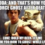 Luke and Yoda | YODA: AND THAT'S HOW YOU FORCE GHOST AFTER DEATH. LUKE: HOLD MY BEER. LET ME SHOW YOU HOW TO GHOST WHILE LIVING | image tagged in luke and yoda | made w/ Imgflip meme maker