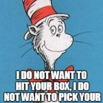 cat in the hat | I DO NOT WANT TO HIT YOUR BOX, I DO NOT WANT TO PICK YOUR LOCKS. BUT IF YOU REFUSE TO LOSE YOUR VIEWS, I'M NOT AT FAULT FOR YOUR HARD KNOCKS | image tagged in cat in the hat | made w/ Imgflip meme maker