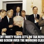 Screw them! | EVERY THIRTY YEARS LET'S DO TAX REFORM AND SCREW OVER THE WORKING CLASS! | image tagged in republicans laughing,donald trump | made w/ Imgflip meme maker
