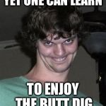 Creepy smile | YET ONE CAN LEARN TO ENJOY THE BUTT DIG | image tagged in creepy smile | made w/ Imgflip meme maker