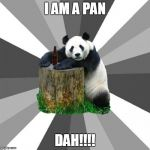 Pickup Line Panda Meme | I AM A PAN DAH!!!! | image tagged in memes,pickup line panda | made w/ Imgflip meme maker