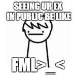 I Like Trains | SEEING UR EX IN PUBLIC BE LIKE FML>_< | image tagged in i like trains | made w/ Imgflip meme maker