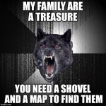 Insanity Wolf Meme | MY FAMILY ARE A TREASURE YOU NEED A SHOVEL AND A MAP TO FIND THEM | image tagged in memes,insanity wolf | made w/ Imgflip meme maker