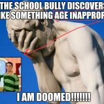 Embarrassed statue  | WHEN THE SCHOOL BULLY DISCOVERS THAT YOU LIKE SOMETHING AGE INAPPROPRIATE. I AM DOOMED!!!!!!! | image tagged in embarrassing,blues clues,bully,shame | made w/ Imgflip meme maker