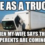 This is Me As A Truck | ME AS A TRUCK WHEN MY WIFE SAYS THEIR PERENTS ARE COMING | image tagged in memes,okay truck | made w/ Imgflip meme maker