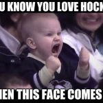Hockey baby | YOU KNOW YOU LOVE HOCKEY WHEN THIS FACE COMES ON | image tagged in hockey baby | made w/ Imgflip meme maker
